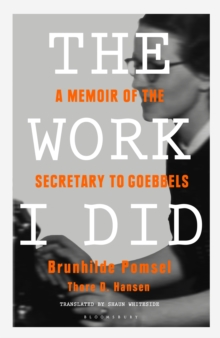 The Work I Did : A Memoir of the Secretary to Goebbels, Hardback Book