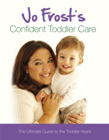 Jo Frost's Confident Toddler Care : The Ultimate Guide to The Toddler Years, Hardback Book