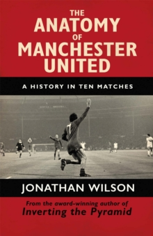 The Anatomy of Manchester United : A History in Ten Matches, Paperback / softback Book
