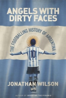 Angels with Dirty Faces : The Footballing History of Argentina, Hardback Book