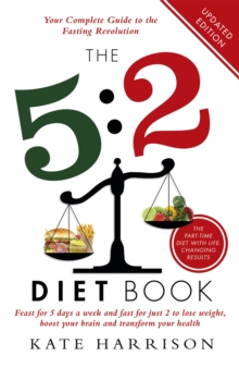 The 5:2 Diet Book : Feast for 5 Days a Week and Fast for 2 to Lose Weight, Boost Your Brain and Transform Your Health, Paperback / softback Book