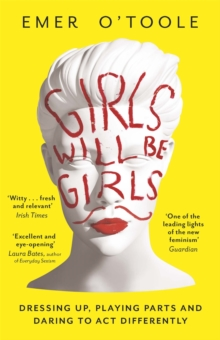 Girls Will Be Girls : Dressing Up, Playing Parts and Daring to Act Differently, Paperback / softback Book