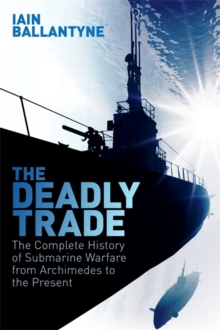 The Deadly Trade : The Complete History of Submarine Warfare From Archimedes to the Present, Hardback Book