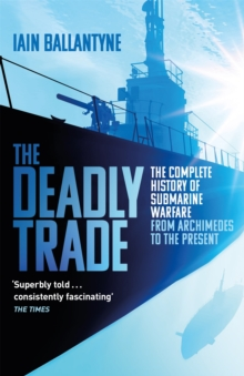 The Deadly Trade : The Complete History of Submarine Warfare From Archimedes to the Present, Paperback / softback Book