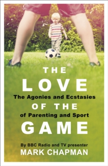 The Love of the Game : The Agonies and Ecstasies of Parenting and Sport, Paperback Book