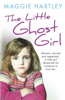 The Little Ghost Girl : Abused Starved and Neglected. A Little Girl Desperate for Someone to Love Her, Paperback / softback Book