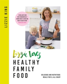 Lizzie Loves Healthy Family Food : Delicious and Nutritious Meals You'll All Enjoy, Hardback Book