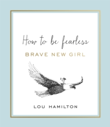 Brave New Girl : How to be Fearless, Hardback Book