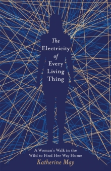 The Electricity of Every Living Thing : A Woman's Walk in the Wild to Find Her Way Home, Paperback / softback Book