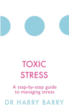 Toxic Stress : A step-by-step guide to managing stress, Paperback Book