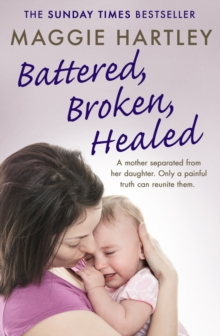 Battered, Broken, Healed : A mother separated from her daughter. Only a painful truth can bring them back together, EPUB eBook