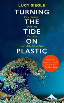 Turning the Tide on Plastic : How Humanity (And You) Can Make Our Globe Clean Again, Hardback Book
