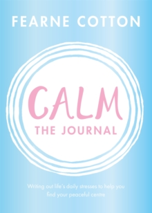 Calm: The Journal : Writing out life's daily stresses to help you find your peaceful centre, Paperback / softback Book