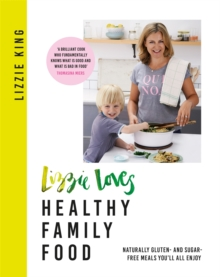 Lizzie Loves Healthy Family Food : Naturally gluten- and sugar-free meals you'll all enjoy, Paperback / softback Book