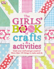 The Girls' Book of Crafts & Activities : Grab Your Stuff and Get Creative! 150 Things to Make and Do, PDF eBook