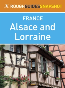 Alsace and Lorraine Rough Guides Snapshot France (includes Strasbourg, the Routes des Vins, Colmar, Mulhouse, Nancy, Metz, Amn ville and Verdun), EPUB eBook