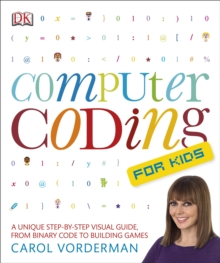 Computer Coding for Kids : A Unique Step-by-Step Visual Guide, from Binary Code to Building Games, Paperback / softback Book