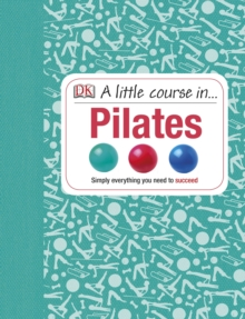 A Little Course in Pilates : Simply Everything You Need to Succeed, Hardback Book