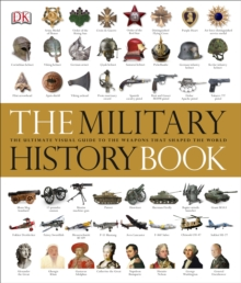 The Military History Book : The Ultimate Visual Guide to the Weapons that Shaped the World, Hardback Book