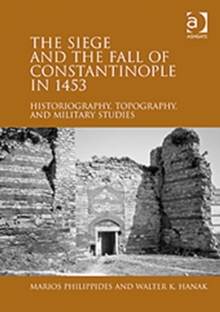 The Siege and the Fall of Constantinople in 1453 : Historiography, Topography, and Military Studies, Hardback Book