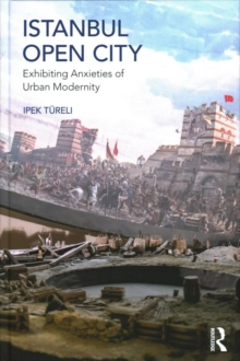 Istanbul, Open City : Exhibiting Anxieties of Urban Modernity, Hardback Book