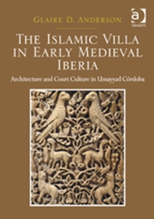 The Islamic Villa in Early Medieval Iberia : Architecture and Court Culture in Umayyad Cordoba, Hardback Book
