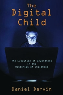 The Digital Child : The Evolution of Inwardness in the Histories of Childhood, Hardback Book