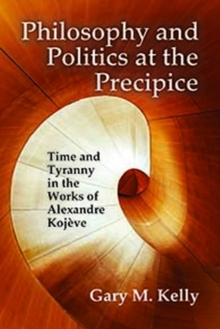 Philosophy and Politics at the Precipice : Time and Tyranny in the Works of Alexandre Kojeve, Hardback Book