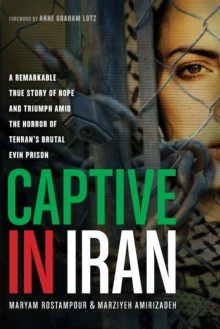 Captive in Iran : A Remarkable True Story of Hope and Triumph Amid the Horror of Tehran's Brutal Evin Prison, Paperback / softback Book