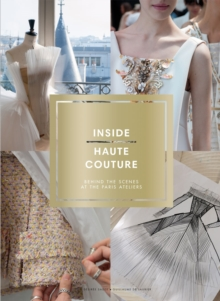Inside Haute Couture: Behind the Scenes at the Paris Ateliers : Behind the Scenes at the Paris Ateliers, Hardback Book