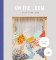 On the Loom : A Modern Weaver's Guide, Hardback Book