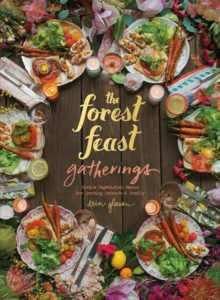 Forest Feast Gatherings: Simple Vegetarian Menus for Hosting Friends &Family : Simple Vegetarian Menus from My Cabin in the Woods, Hardback Book