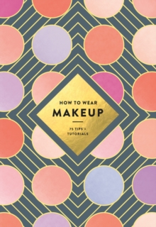 How to Wear Makeup : 75 Tips + Tutorials, Paperback Book