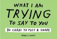 Adam J. Kurtz What I Am Trying to Say to You: 30 Cards (Postcard : 30 Cards to Post and Share, Paperback Book