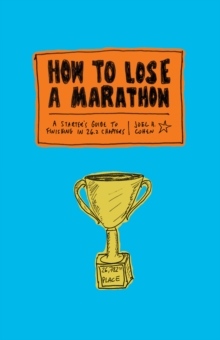 How to Lose a Marathon : 26.2 Illustrated Steps to Guaranteed Failure, Paperback Book