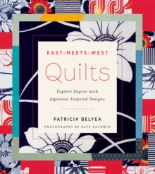East-Meets-West Quilts : Explore Improv with Japanese-Inspired Designs, Paperback Book