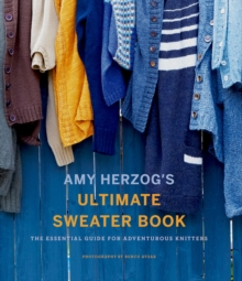 Amy Herzog's Ultimate Sweater Book:The Essential Guide for Advent : The Essential Guide for Adventurous Knitters, Paperback / softback Book