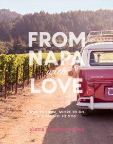 From Napa with Love : Who to Know, Where to Go, and What Not to Miss, Paperback Book