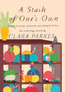 A Stash of One's Own : Knitters on Loving, Living with, and Letting Go of Yarn, Hardback Book