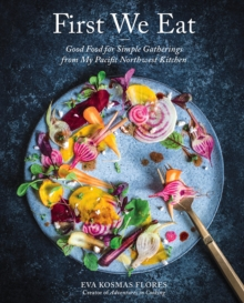 First We Eat : Good Food for Simple Gatherings from My Pacific Northwest Kitchen, Hardback Book