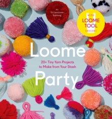 Loome Party : 20+ Tiny Yarn Projects to Make from Your Stash, Hardback Book