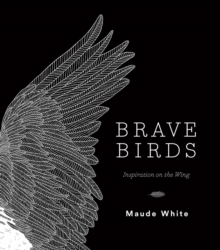 Brave Birds : Inspiration on the Wing, Hardback Book