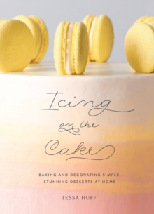 Icing on the Cake : Baking and Decorating Simple, Stunning Desserts at Home, Hardback Book