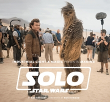 Industrial Light & Magic Presents: Making Solo: A Star Wars Story, Hardback Book