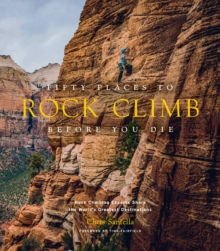 Fifty Places to Rock Climb Before You Die : Rock Climbing Experts Share the World's Greatest Destinations, Hardback Book