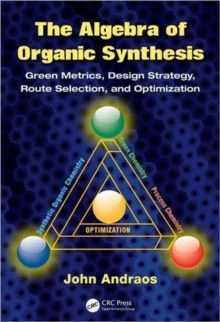 The Algebra of Organic Synthesis : Green Metrics, Design Strategy, Route Selection, and Optimization, Hardback Book