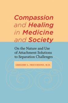 Compassion and Healing in Medicine and Society : On the Nature and Use of Attachment Solutions to Separation Challenges, Hardback Book
