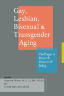 Gay, Lesbian, Bisexual, and Transgender Aging : Challenges in Research, Practice, and Policy, Paperback Book