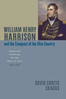 William Henry Harrison and the Conquest of the Ohio Country : Frontier Fighting in the War of 1812, Hardback Book