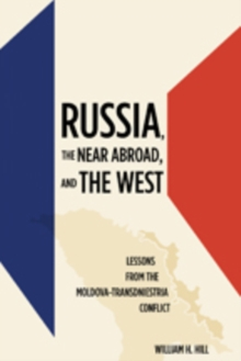 Russia, the Near Abroad, and the West : Lessons from the Moldova-Transdniestria Conflict, Hardback Book